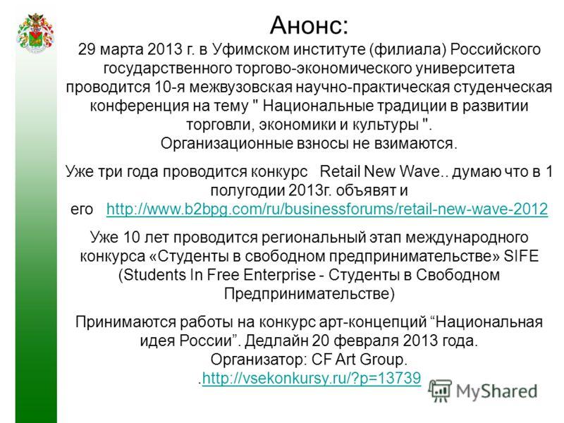 Анонс: 29 марта 2013 г. в Уфимском институте (филиала) Российского государственного торгово-экономического университета проводится 10-я межвузовская научно-практическая студенческая конференция на тему