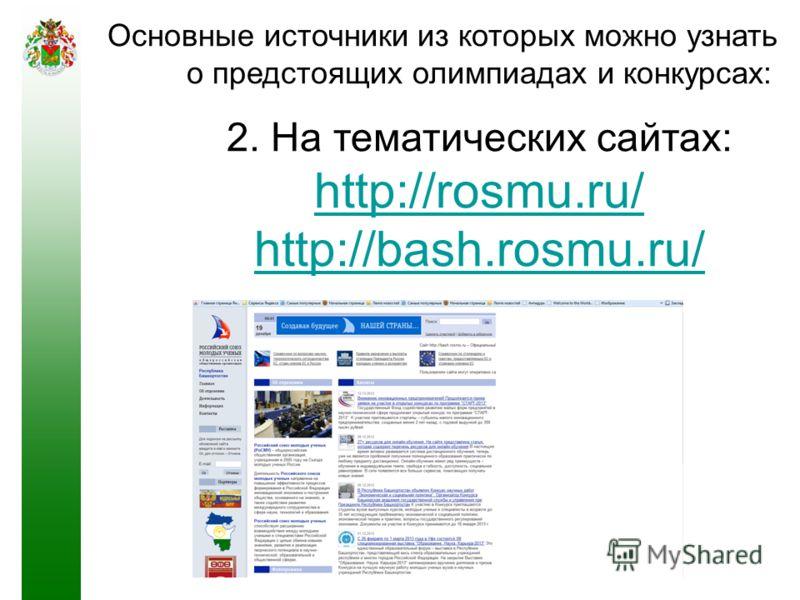 Основные источники из которых можно узнать о предстоящих олимпиадах и конкурсах: 2. На тематических сайтах: http://rosmu.ru/ http://bash.rosmu.ru/ http://rosmu.ru/ http://bash.rosmu.ru/