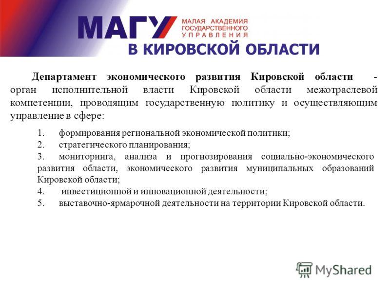В КИРОВСКОЙ ОБЛАСТИ Департамент экономического развития Кировской области - орган исполнительной власти Кировской области межотраслевой компетенции, проводящим государственную политику и осуществляющим управление в сфере: 1.формирования региональной