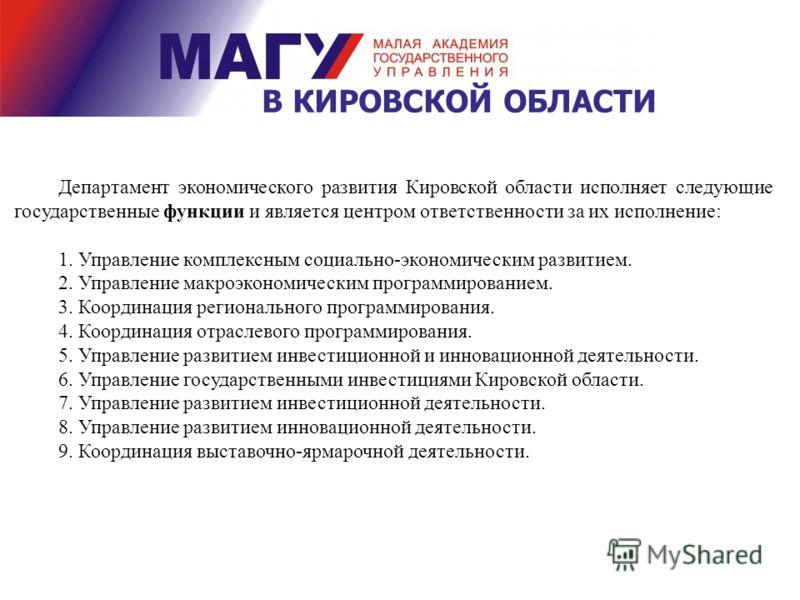 В КИРОВСКОЙ ОБЛАСТИ Департамент экономического развития Кировской области исполняет следующие государственные функции и является центром ответственности за их исполнение: 1. Управление комплексным социально-экономическим развитием. 2. Управление макр