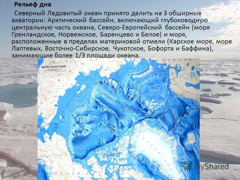 Рельеф дна Северный Ледовитый океан принято делить на 3 обширные акватории: Арктический бассейн, включающий глубоководную центральную часть океана, Северо-Европейский бассейн (моря Гренландское, Норвежское, Баренцево и Белое) и моря, расположенные в
