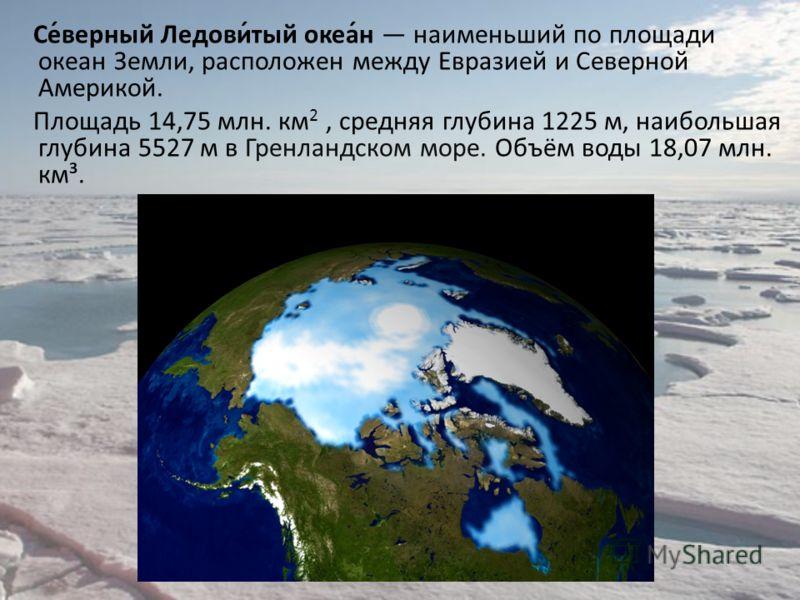 Се́верный Ледови́тый океа́н наименьший по площади океан Земли, расположен между Евразией и Северной Америкой. Площадь 14,75 млн. км 2, средняя глубина 1225 м, наибольшая глубина 5527 м в Гренландском море. Объём воды 18,07 млн. км³.
