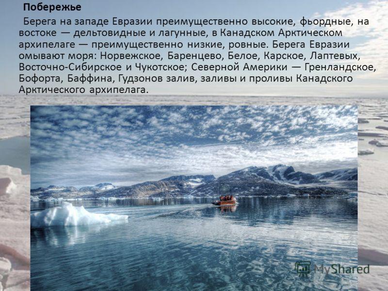 Побережье Берега на западе Евразии преимущественно высокие, фьордные, на востоке дельтовидные и лагунные, в Канадском Арктическом архипелаге преимущественно низкие, ровные. Берега Евразии омывают моря: Норвежское, Баренцево, Белое, Карское, Лаптевых,