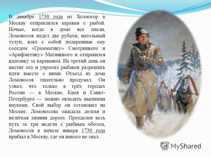 В декабре 1730 года из Холмогор в Москву отправлялся караван с рыбой. Ночью, когда в доме все спали, Ломоносов надел две рубахи, нагольный тулуп, взял с собой подаренные ему соседом «Грамматику» Смотрицкого и «Арифметику» Магницкого и отправился вдог