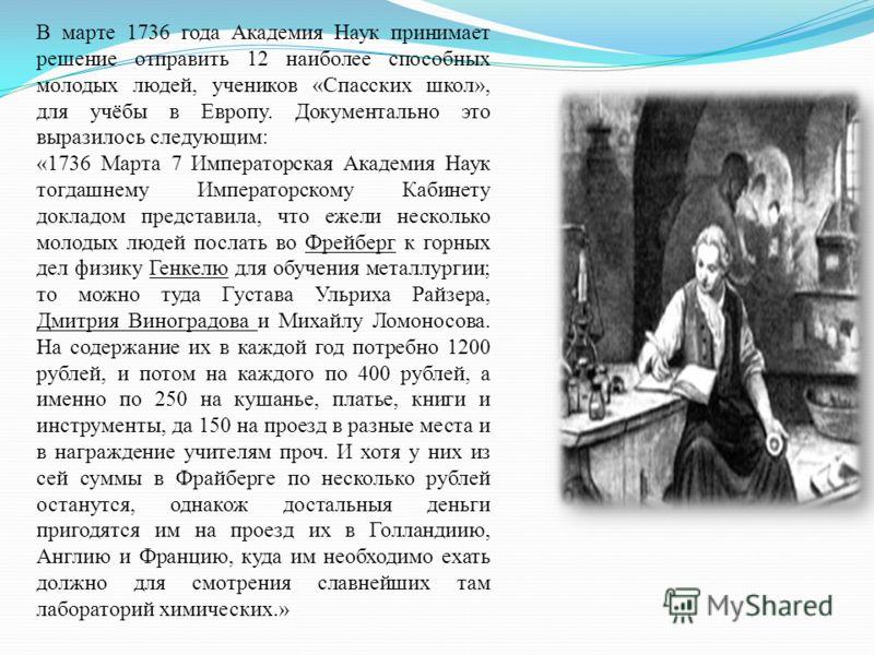 В марте 1736 года Академия Наук принимает решение отправить 12 наиболее способных молодых людей, учеников «Спасских школ», для учёбы в Европу. Документально это выразилось следующим: «1736 Марта 7 Императорская Академия Наук тогдашнему Императорскому