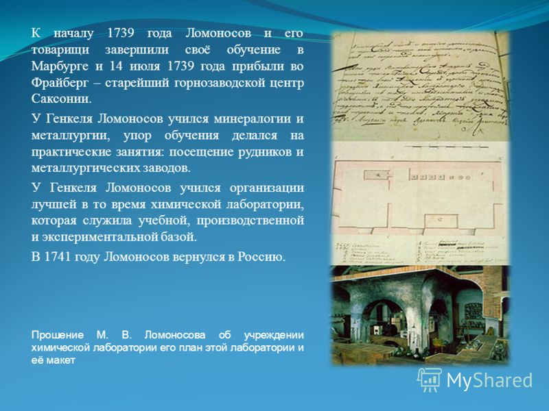 К началу 1739 года Ломоносов и его товарищи завершили своё обучение в Марбурге и 14 июля 1739 года прибыли во Фрайберг – старейший горнозаводской центр Саксонии. У Генкеля Ломоносов учился минералогии и металлургии, упор обучения делался на практичес
