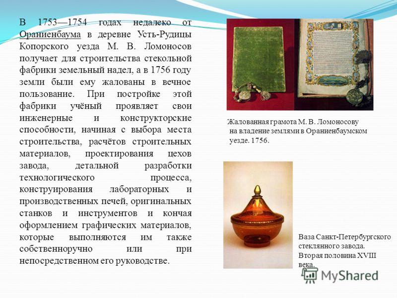 В 17531754 годах недалеко от Ораниенбаума в деревне Усть-Рудицы Копорского уезда М. В. Ломоносов получает для строительства стекольной фабрики земельный надел, а в 1756 году земли были ему жалованы в вечное пользование. При постройке этой фабрики учё