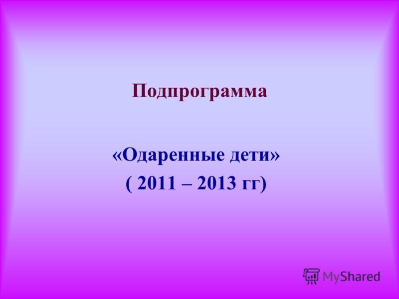 Подпрограмма «Одаренные дети» ( 2011 – 2013 гг)