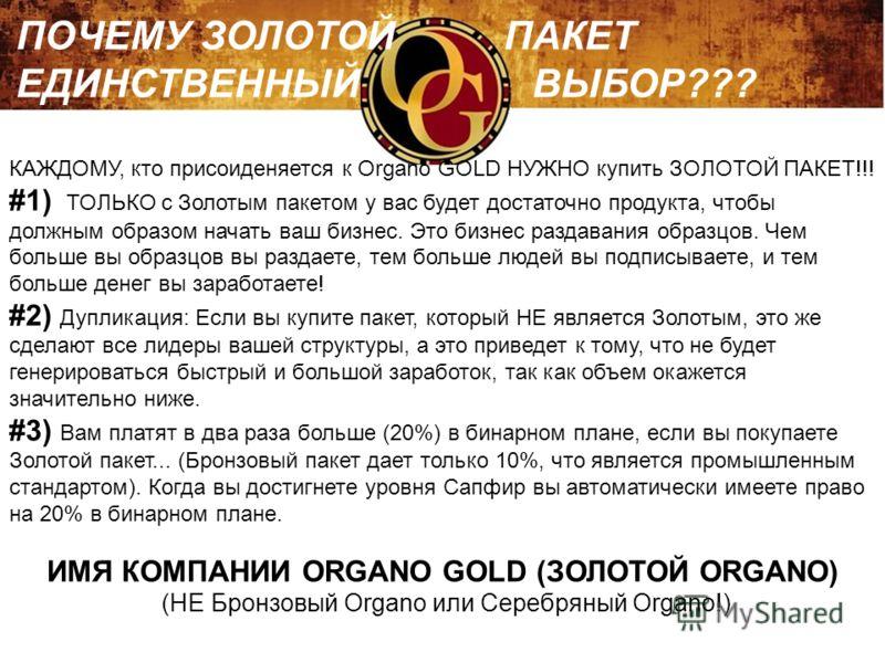КАЖДОМУ, кто присоиденяется к Organo GOLD НУЖНО купить ЗОЛОТОЙ ПАКЕТ!!! #1) ТОЛЬКО с Золотым пакетом у вас будет достаточно продукта, чтобы должным образом начать ваш бизнес. Это бизнес раздавания образцов. Чем больше вы образцов вы раздаете, тем бол