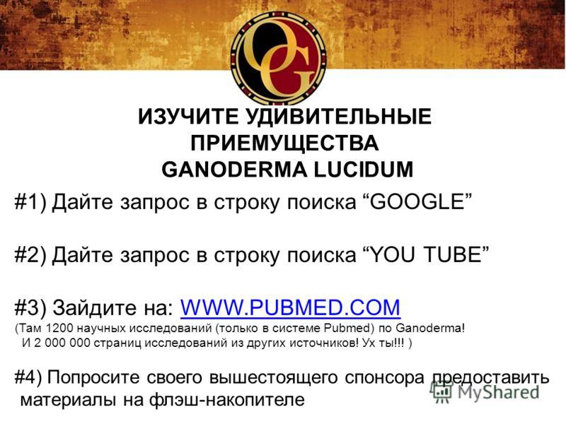 #1) Дайте запрос в строку поиска GOOGLE #2) Дайте запрос в строку поиска YOU TUBE #3) Зайдите на: WWW.PUBMED.COMWWW.PUBMED.COM (Там 1200 научных исследований (только в системе Pubmed) по Ganoderma! И 2 000 000 страниц исследований из других источнико