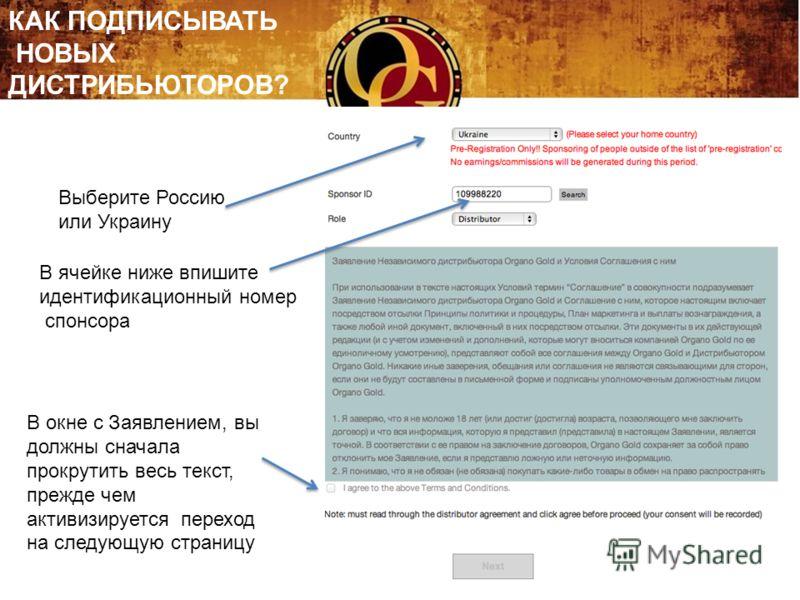 КАК ПОДПИСЫВАТЬ НОВЫХ ДИСТРИБЬЮТОРОВ? Выберите Россию или Украину В ячейке ниже впишите идентификационный номер спонсора В окне с Заявлением, вы должны сначала прокрутить весь текст, прежде чем активизируется переход на следующую страницу