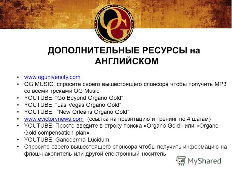 ДОПОЛНИТЕЛЬНЫЕ РЕСУРСЫ на АНГЛИЙСКОМ www.oguniversity.com OG MUSIC: спросите своего вышестоящего спонсора чтобы получить MP3 со всеми треками OG Music YOUTUBE: Go Beyond Organo Gold YOUTUBE: Las Vegas Organo Gold YOUTUBE: New Orleans Organo Gold www.