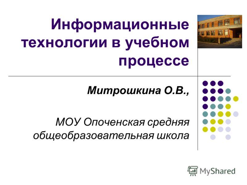 Информационные технологии в учебном процессе Митрошкина О.В., МОУ Опоченская средняя общеобразовательная школа