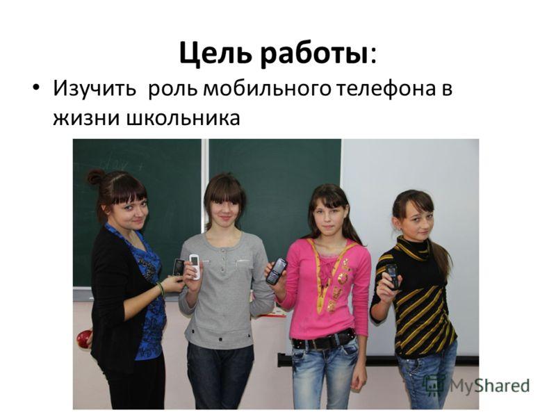 Цель работы: Изучить роль мобильного телефона в жизни школьника