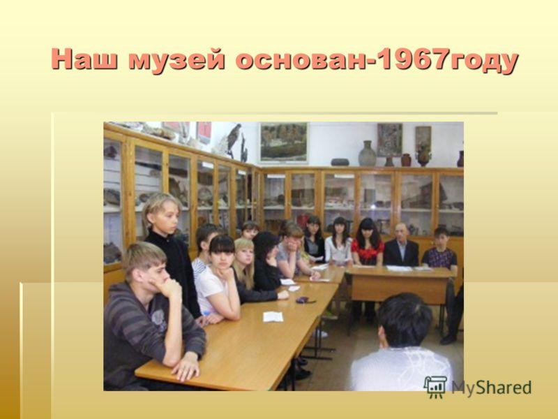 Наш музей основан-1967году