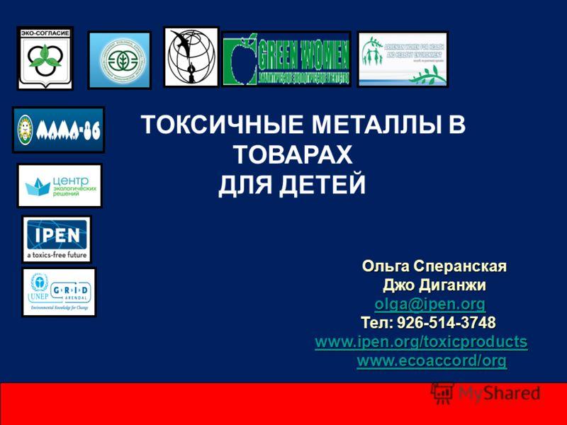 ТОКСИЧНЫЕ МЕТАЛЛЫ В ТОВАРАХ ДЛЯ ДЕТЕЙ Ольга Сперанская Джо Диганжи olga@ipen.org olga@ipen.orgolga@ipen.org Тел: 926-514-3748 Тел: 926-514-3748 www.ipen.org/toxicproducts www.ipen.org/toxicproductswww.ipen.org/toxicproducts www.ecoaccord/org www.ecoa