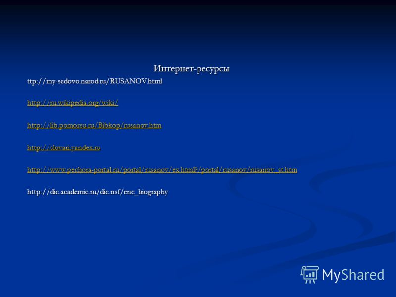 Интернет-ресурсыttp://my-sedovo.narod.ru/RUSANOV.html http://ru.wikipedia.org/wiki/ http://lib.pomorsu.ru/Bibkop/rusanov.htm http://slovari.yandex.ru http://www.pechora-portal.ru/portal/rusanov/ex.html?/portal/rusanov/rusanov_st.htm http://dic.academ