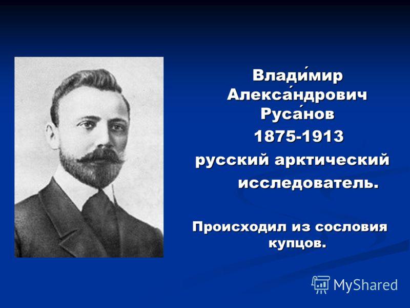 Владимир Александрович Русанов 1875-1913 русский арктический исследователь. Происходил из сословия купцов.