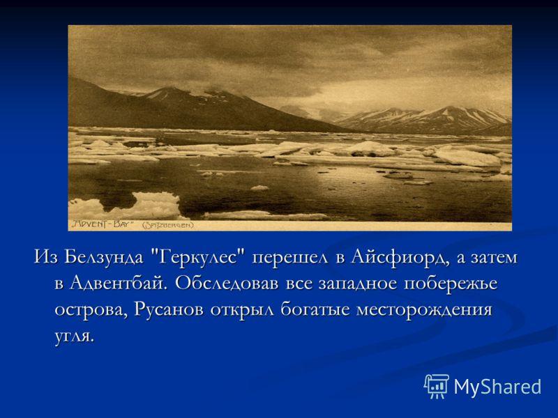 Из Белзунда Геркулес перешел в Айсфиорд, а затем в Адвентбай. Обследовав все западное побережье острова, Русанов открыл богатые месторождения угля.