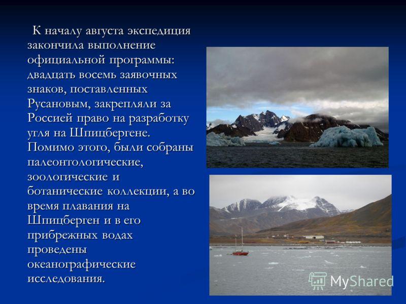 К началу августа экспедиция закончила выполнение официальной программы: двадцать восемь заявочных знаков, поставленных Русановым, закрепляли за Россией право на разработку угля на Шпицбергене. Помимо этого, были собраны палеонтологические, зоологичес