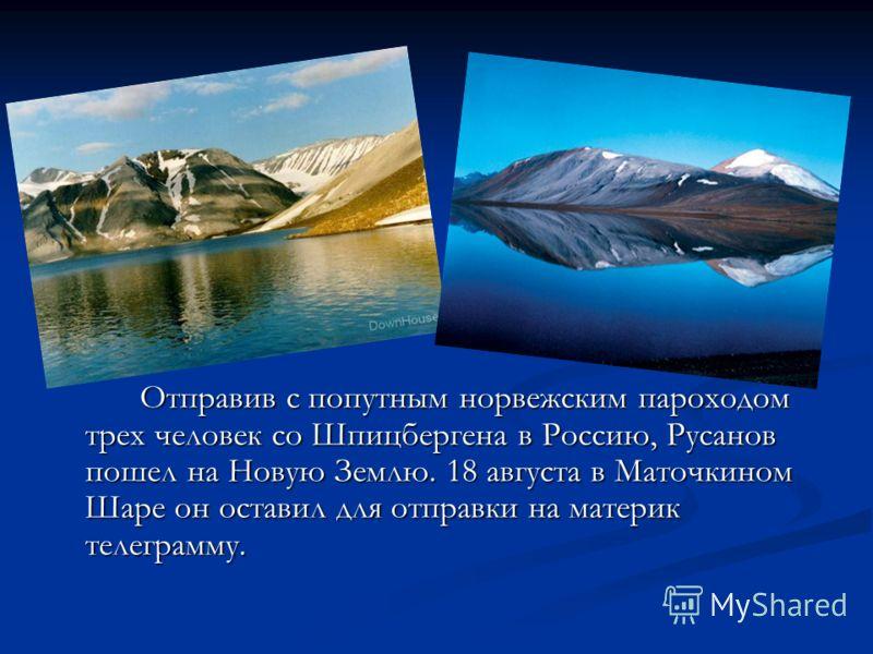 Отправив с попутным норвежским пароходом трех человек со Шпицбергена в Россию, Русанов пошел на Новую Землю. 18 августа в Маточкином Шаре он оставил для отправки на материк телеграмму.