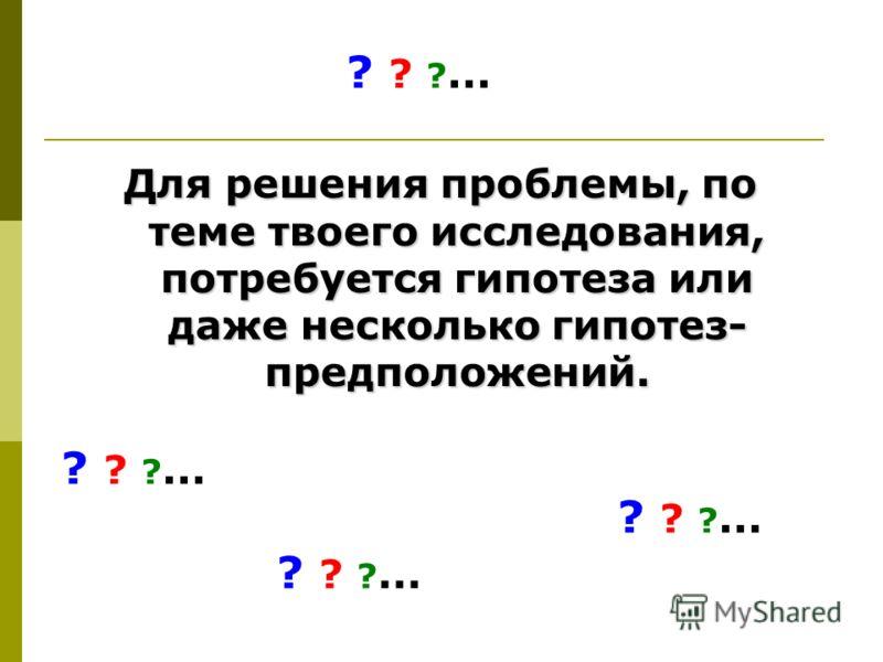 Для решения проблемы, по теме твоего исследования, потребуется гипотеза или даже несколько гипотез- предположений. ? ? ?...