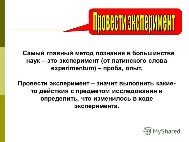 Самый главный метод познания в большинстве наук – это эксперимент (от латинского слова experimentum) – проба, опыт. Провести эксперимент – значит выполнить какие- то действия с предметом исследования и определить, что изменилось в ходе эксперимента.