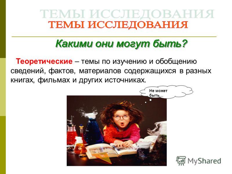 Не может быть… Теоретические – темы по изучению и обобщению сведений, фактов, материалов содержащихся в разных книгах, фильмах и других источниках.
