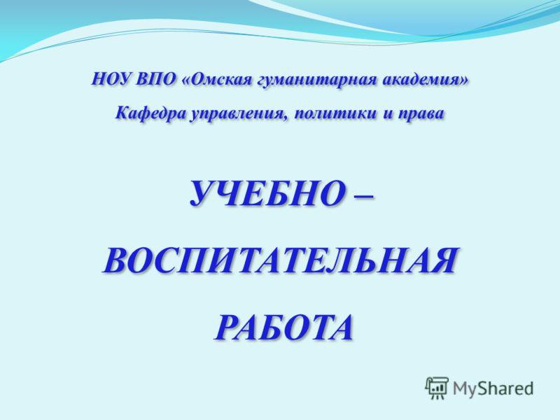 НОУ ВПО «Омская гуманитарная академия» Кафедра управления, политики и права УЧЕБНО – ВОСПИТАТЕЛЬНАЯ РАБОТА