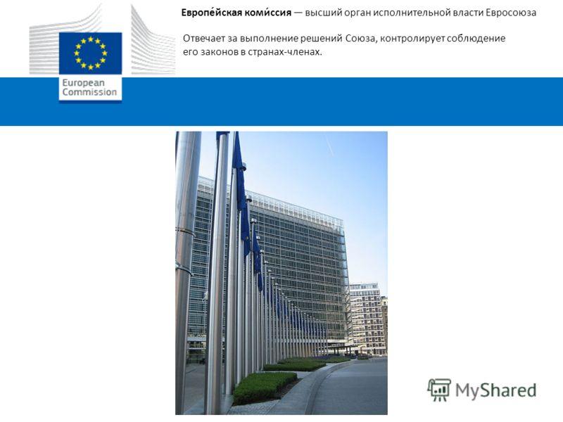 Европе́йская коми́ссия высший орган исполнительной власти Евросоюза Отвечает за выполнение решений Союза, контролирует соблюдение его законов в странах-членах.