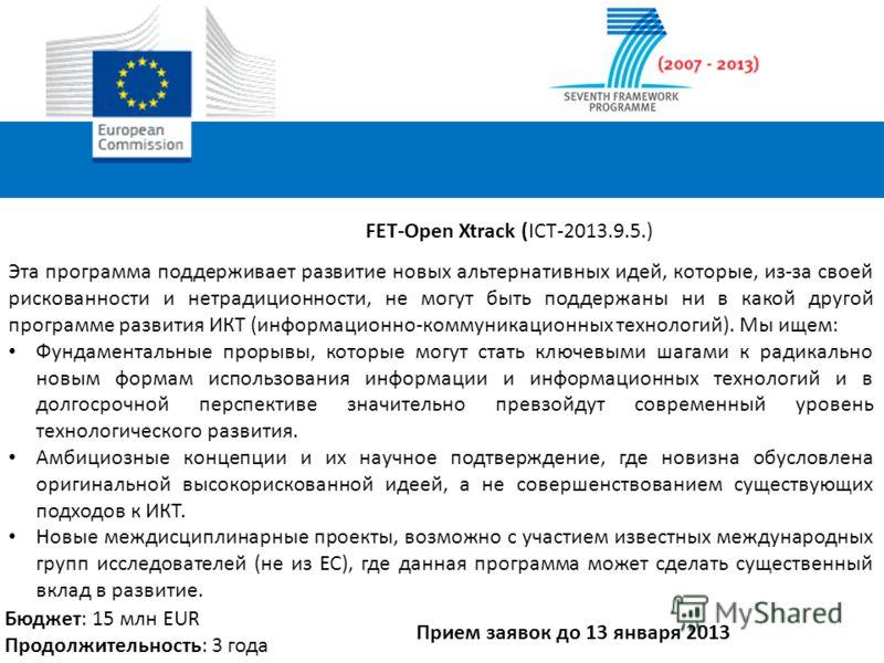 FET-Open Xtrack (ICT-2013.9.5.) Эта программа поддерживает развитие новых альтернативных идей, которые, из-за своей рискованности и нетрадиционности, не могут быть поддержаны ни в какой другой программе развития ИКТ (информационно-коммуникационных те