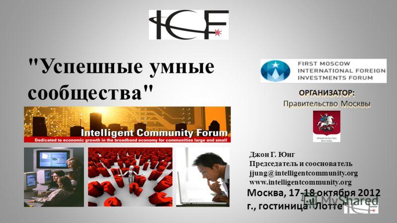 ОРГАНИЗАТОР: Правительство Москвы Успешные умные сообщества Москва, 17-18 октября 2012 г., гостиница Лотте Джон Г. Юнг Председатель и сооснователь jjung@intelligentcommunity.org www.intelligentcommunity.org