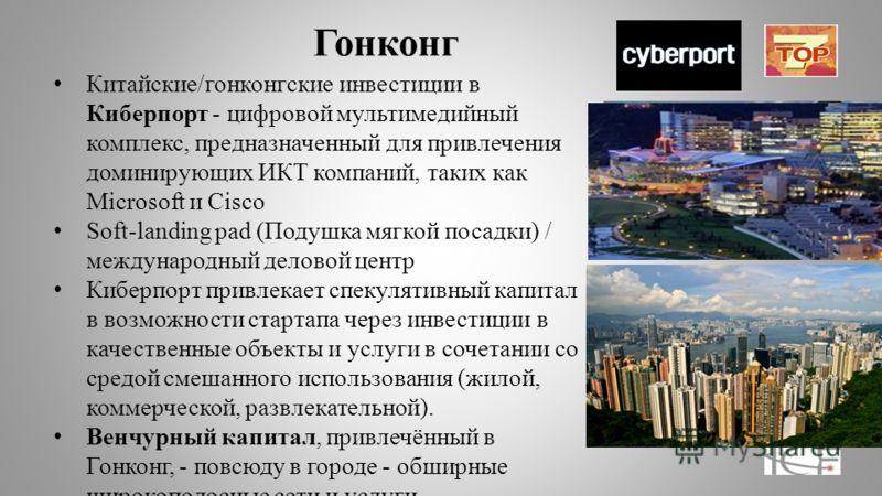 Гонконг Китайские/гонконгские инвестиции в Киберпорт - цифровой мультимедийный комплекс, предназначенный для привлечения доминирующих ИКТ компаний, таких как Microsoft и Cisco Soft-landing pad (Подушка мягкой посадки) / международный деловой центр Ки