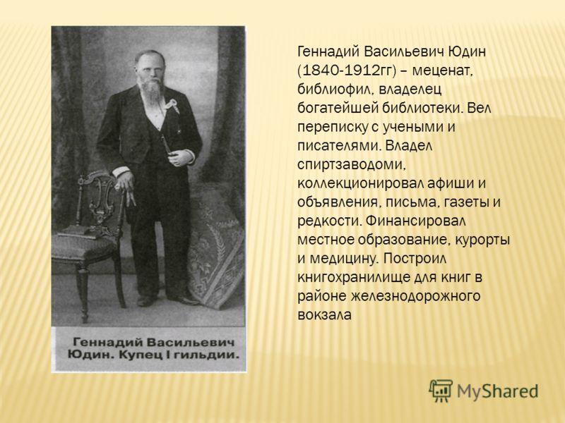 Геннадий Васильевич Юдин (1840-1912гг) – меценат, библиофил, владелец богатейшей библиотеки. Вел переписку с учеными и писателями. Владел спиртзаводоми, коллекционировал афиши и объявления, письма, газеты и редкости. Финансировал местное образование,