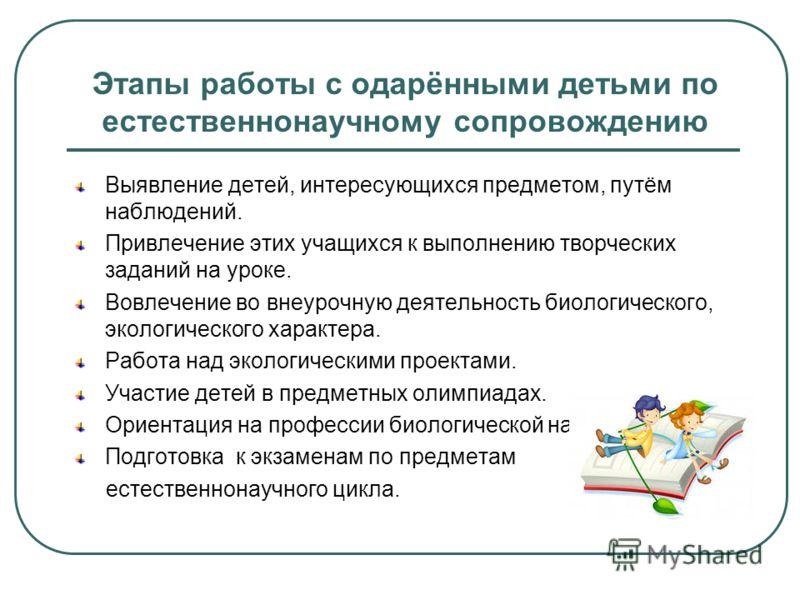 Этапы работы с одарёнными детьми по естественнонаучному сопровождению Выявление детей, интересующихся предметом, путём наблюдений. Привлечение этих учащихся к выполнению творческих заданий на уроке. Вовлечение во внеурочную деятельность биологическог