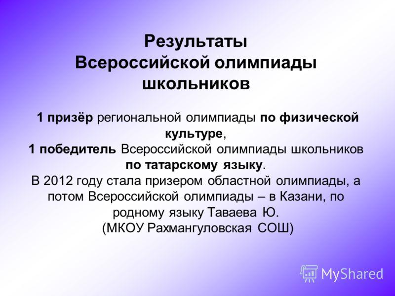 Результаты Всероссийской олимпиады школьников 1 призёр региональной олимпиады по физической культуре, 1 победитель Всероссийской олимпиады школьников по татарскому языку. В 2012 году стала призером областной олимпиады, а потом Всероссийской олимпиады