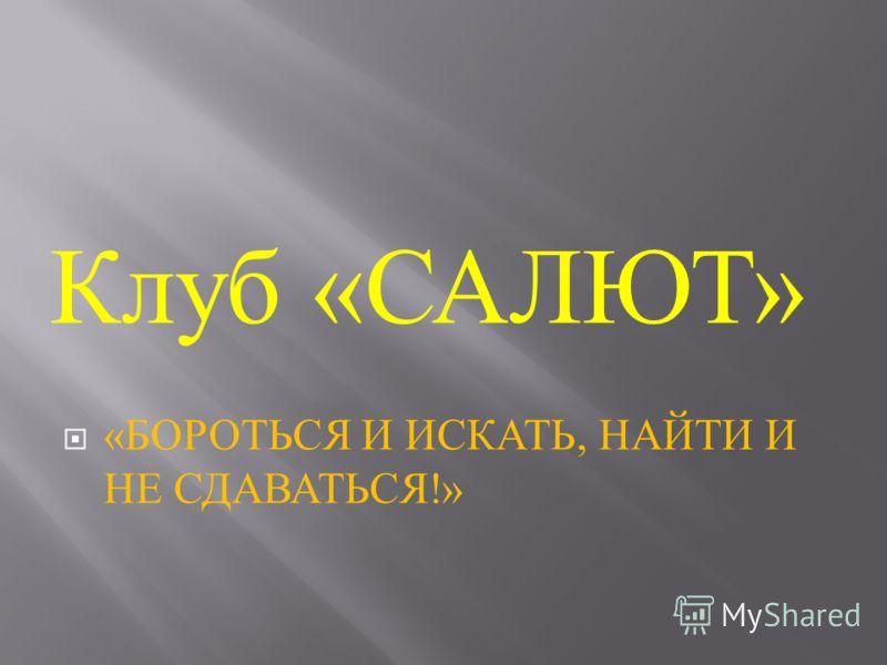 « БОРОТЬСЯ И ИСКАТЬ, НАЙТИ И НЕ СДАВАТЬСЯ !» Клуб « САЛЮТ »
