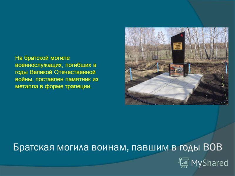 Братская могила воинам, павшим в годы ВОВ На братской могиле военнослужащих, погибших в годы Великой Отечественной войны, поставлен памятник из металла в форме трапеции.