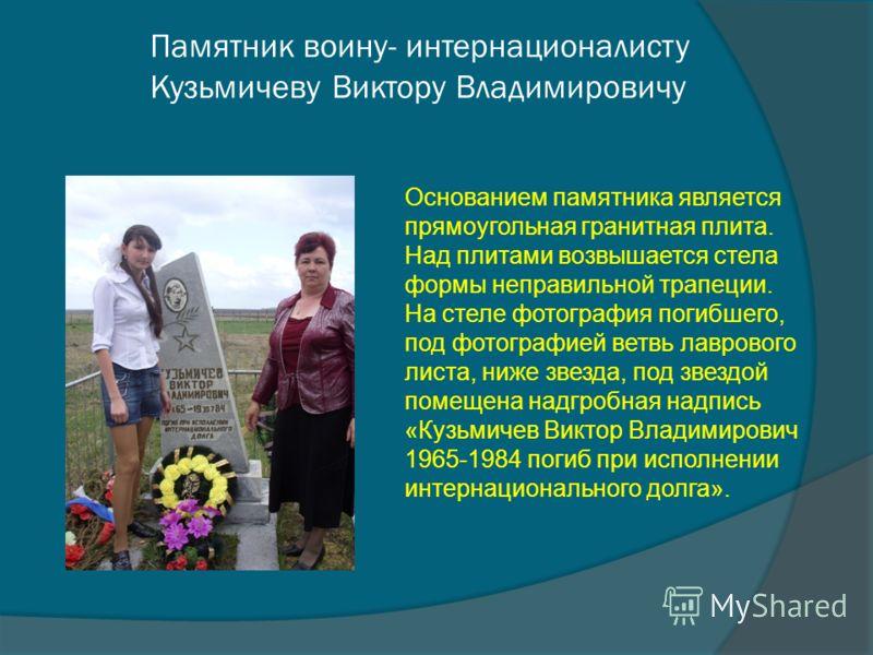 Памятник воину- интернационалисту Кузьмичеву Виктору Владимировичу Основанием памятника является прямоугольная гранитная плита. Над плитами возвышается стела формы неправильной трапеции. На стеле фотография погибшего, под фотографией ветвь лаврового