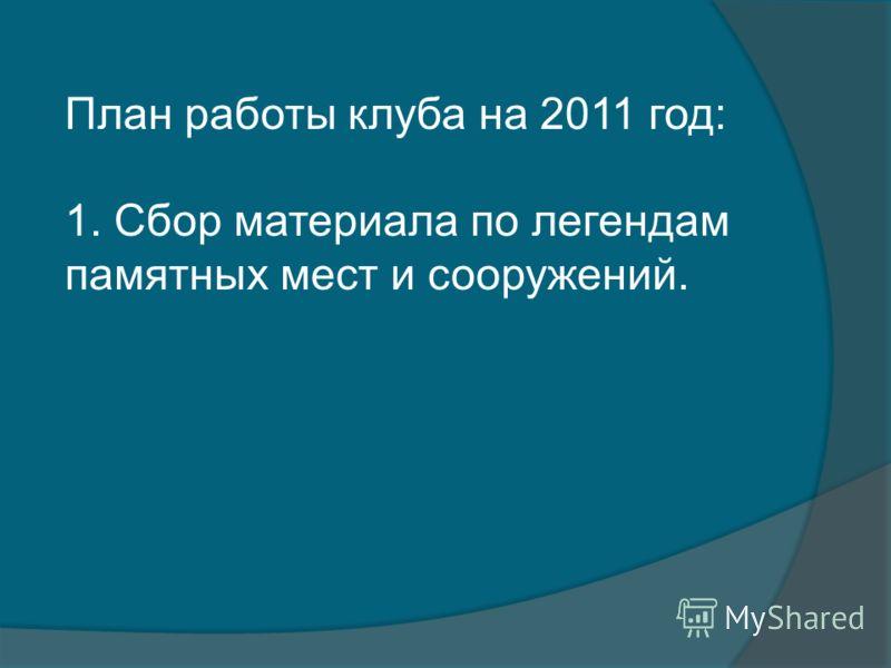 План работы клуба на 2011 год: 1. Сбор материала по легендам памятных мест и сооружений.