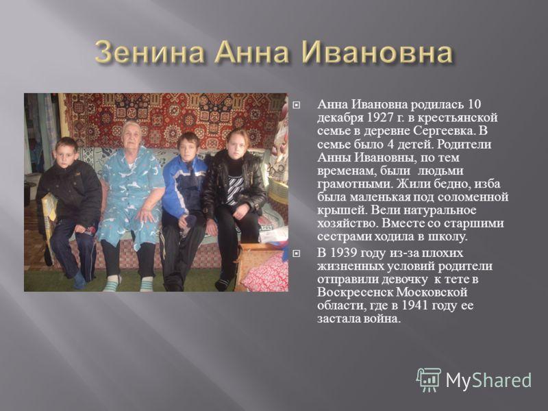 Анна Ивановна родилась 10 декабря 1927 г. в крестьянской семье в деревне Сергеевка. В семье было 4 детей. Родители Анны Ивановны, по тем временам, были людьми грамотными. Жили бедно, изба была маленькая под соломенной крышей. Вели натуральное хозяйст
