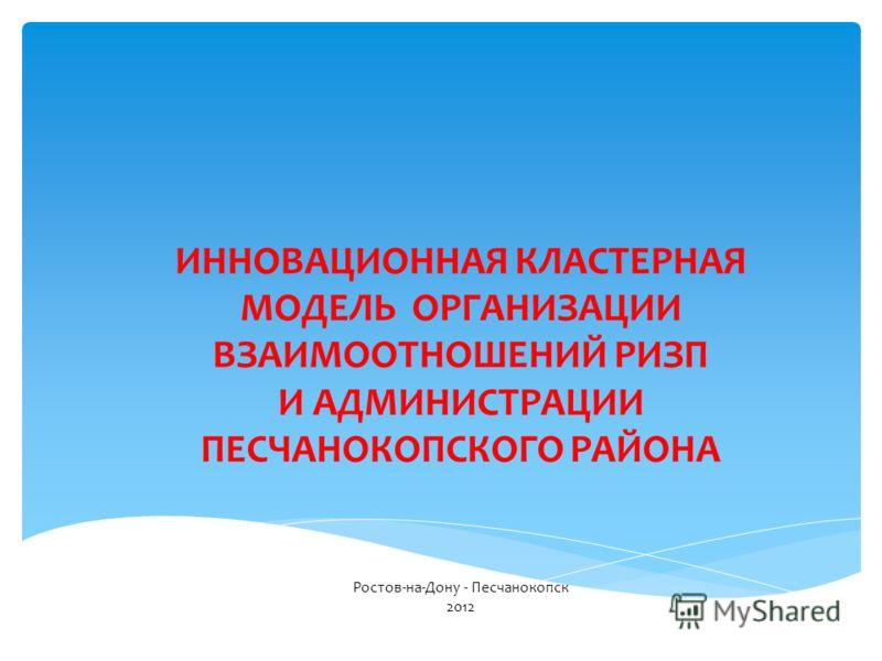 ИННОВАЦИОННАЯ КЛАСТЕРНАЯ МОДЕЛЬ ОРГАНИЗАЦИИ ВЗАИМООТНОШЕНИЙ РИЗП И АДМИНИСТРАЦИИ ПЕСЧАНОКОПСКОГО РАЙОНА Ростов-на-Дону - Песчанокопск 2012