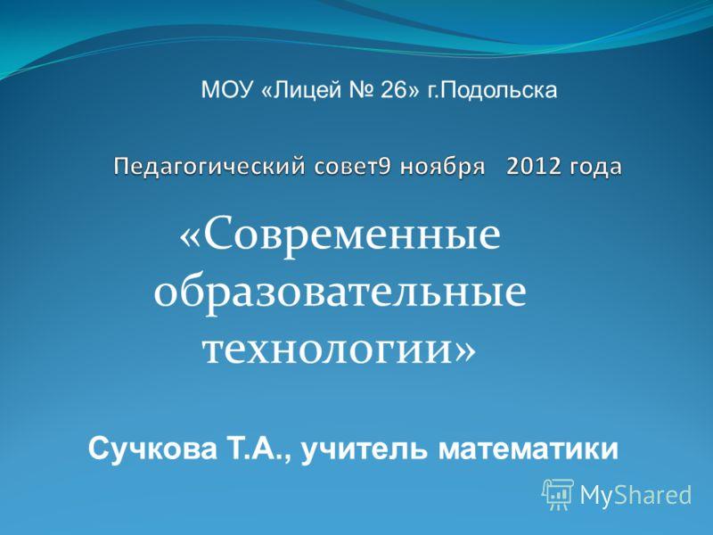 «Современные образовательные технологии» МОУ «Лицей 26» г.Подольска Сучкова Т.А., учитель математики