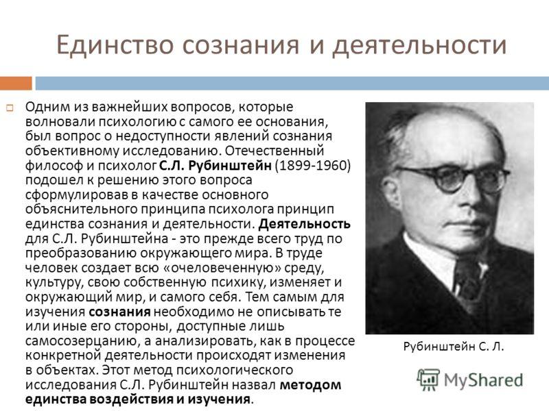 Единство сознания и деятельности Одним из важнейших вопросов, которые волновали психологию с самого ее основания, был вопрос о недоступности явлений сознания объективному исследованию. Отечественный философ и психолог С. Л. Рубинштейн (1899-1960) под