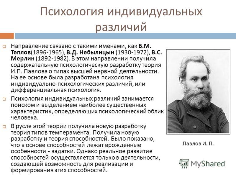 Психология индивидуальных различий Направление связано с такими именами, как Б. М. Теплов (1896-1965), В. Д. Небылицын (1930-1972), В. С. Мерлин (1892-1982). В этом направлении получила содержательную психологическую разработку теория И. П. Павлова о