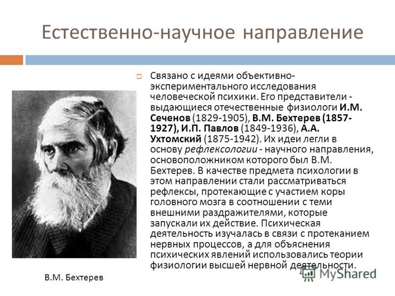 Естественно - научное направление Связано с идеями объективно - экспериментального исследования человеческой психики. Его представители - выдающиеся отечественные физиологи И. М. Сеченов (1829-1905), В. М. Бехтерев (1857- 1927), И. П. Павлов (1849-19