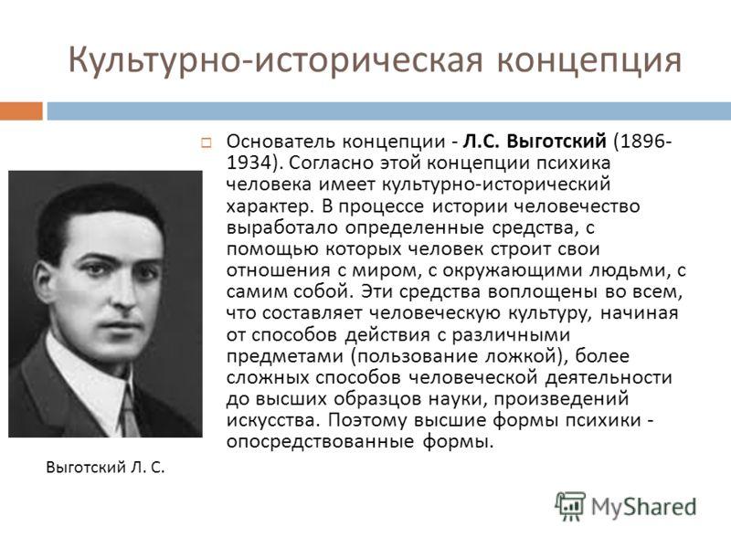 Культурно - историческая концепция Основатель концепции - Л. С. Выготский (1896- 1934). Согласно этой концепции психика человека имеет культурно - исторический характер. В процессе истории человечество выработало определенные средства, с помощью кото