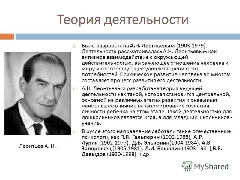 Теория деятельности Была разработана А. Н. Леонтьевым (1903-1979). Деятельность рассматривалась А. Н. Леонтьевым как активное взаимодействие с окружающей действительностью, выражающее отношение человека к миру и способствующее удовлетворению его потр
