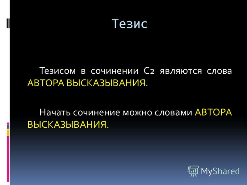 Тезис Тезисом в сочинении С2 являются слова АВТОРА ВЫСКАЗЫВАНИЯ. Начать сочинение можно словами АВТОРА ВЫСКАЗЫВАНИЯ.