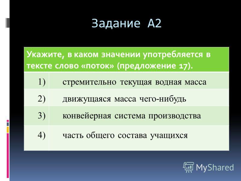 Задание А2 Укажите, в каком значении употребляется в тексте слово «поток» (предложение 17). 1)стремительно текущая водная масса 2)движущаяся масса чего-нибудь 3)конвейерная система производства 4)часть общего состава учащихся